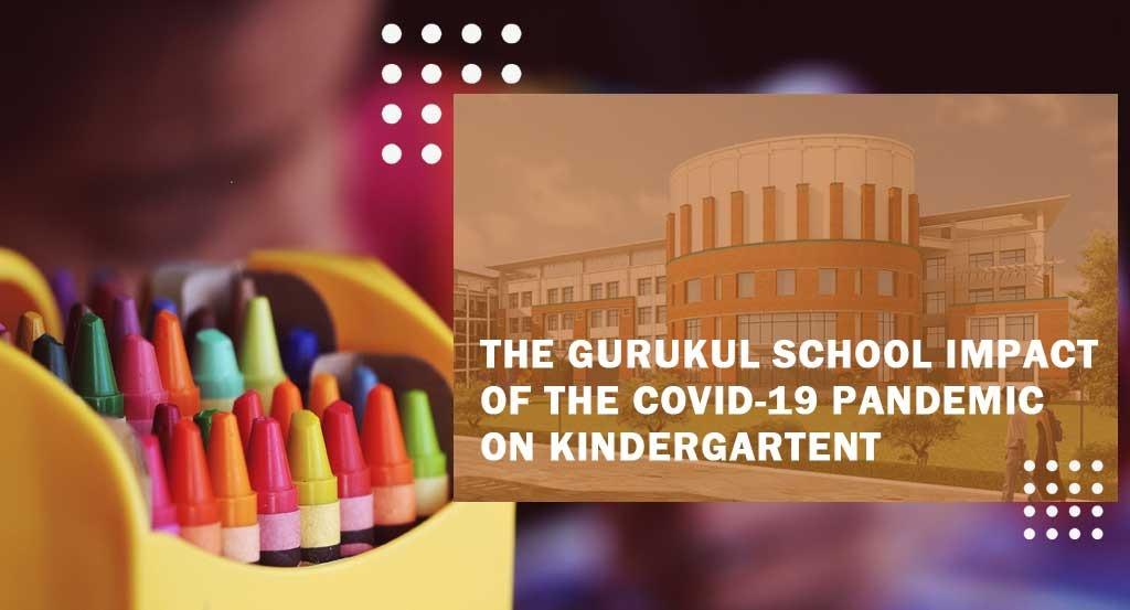 The Gurukul School impact of the covid-19 pandemic on kindergarten